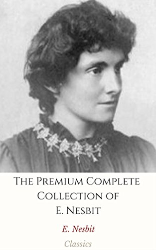 The Premium Complete Collection of E. Nesbit (Annotated): (Collection Includes The Book of Dragons, The Phoenix and the Carpet, Five Children and It, The ... Grim Tales, & More) (English Edition)
