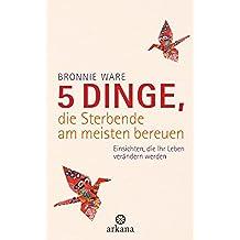 5 Dinge, die Sterbende am meisten bereuen: Einsichten, die Ihr Leben verändern werden (German Edition)