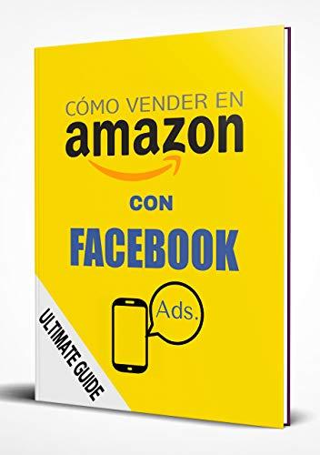 Cómo vender más en Amazon con Facebook Ads: Una guía completa paso a paso para aumentar tus ventas y mejorar tu posición orgánica en Amazon FBA