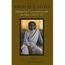 Mind Is a Myth: Disquieting Conversations with the Man Called U.G