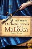 Die Rebellinnen von Mallorca: Roman - Eric Maron