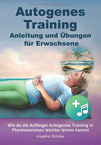 Autogenes Training Anleitung und Übungen für Erwachsene: Wie du als Anfänger Autogenes Training in Phantasiereisen leichter lernen kannst