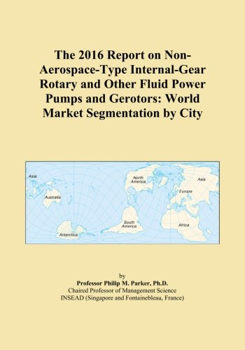 The 2016 Report on Non-Aerospace-Type Internal-Gear Rotary and Other Fluid Power Pumps and Gerotors: World Market Segmentation by City -