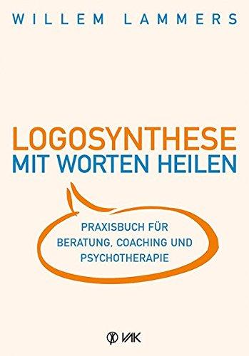 Logosynthese - Mit Worten heilen: Praxisbuch für Beratung, Coaching und Psychotherapie