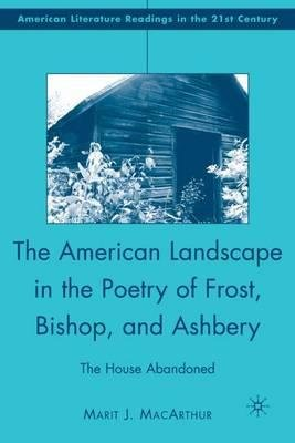 By MacArthur, Marit J. ( Author ) [ The American Landscape in the Poetry of Frost, Bishop, and Ashbery: The House Abandoned By May-2008 Hardcover