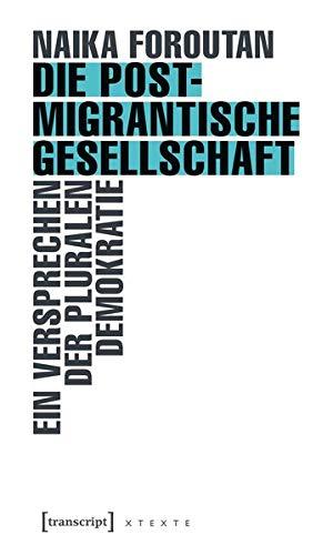 Die postmigrantische Gesellschaft. Ein Versprechen der pluralen Demokratie