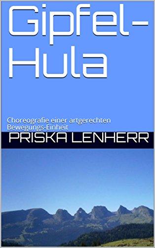 Gipfel-Hula: Choreografie einer artgerechten Bewegungs-Einheit (German Edition) por Priska Lenherr