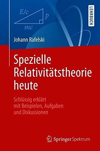 Spezielle Relativitätstheorie heute: Schlüssig erklärt mit Beispielen, Aufgaben und Diskussionen