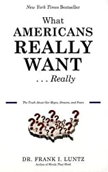 What Americans Really Want...Really: The Truth About Our Hopes, Dreams, and Fears by Frank I. Luntz (2010-09-14)