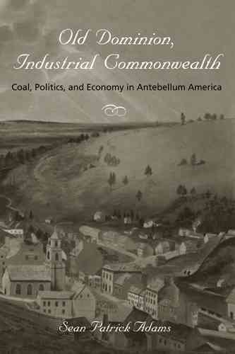 [(Old Dominion, Industrial Commonwealth : Coal, Politics, and Economy in Antebellum America)] [By (author) Sean Patrick Adams] published on (December, 2004) (Old Dominion University)