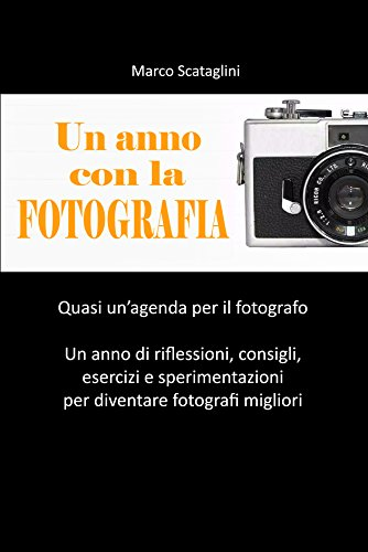 Un anno con la fotografia: Quasi un agenda per il fotografo. Un...