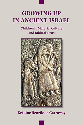 Growing Up in Ancient Israel: Children in Material Culture and Biblical Texts (Archaeology and Biblical Studies) por Kristine Henriksen Garroway