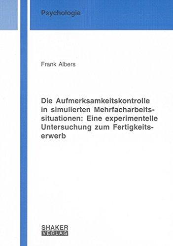 Die Aufmerksamkeitskontrolle in simulierten Mehrfacharbeitssituationen: Eine experimentelle Untersuchung zum Fertigkeitserwerb (Berichte aus der Psychologie)