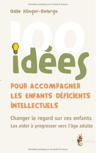 100 idées pour accompagner les enfants déficients intellectuels : changer le regard sur ces enfants, les aider à progresser vers l'âge adulte