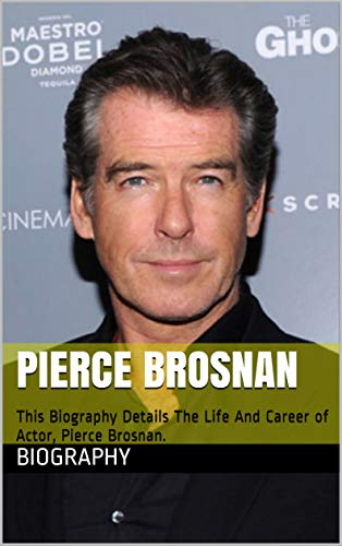 Pierce Brosnan: This Biography Details The Life And Career of Actor, Pierce Brosnan. (English Edition)