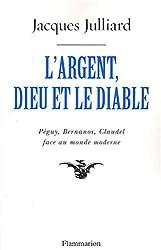 L'Argent, Dieu et le Diable : Face au monde moderne avec Péguy, Bernanos, Claudel