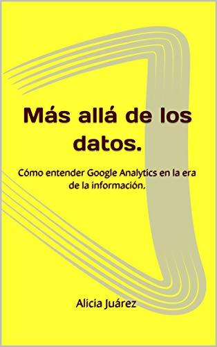 Más allá de los datos.: Cómo entender Google Analytics en la era de la información. (GA001 nº 1) por Alicia Juárez