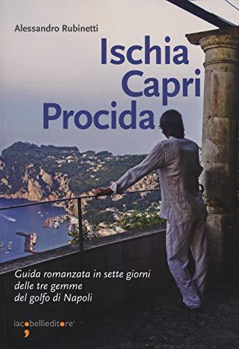 Ischia Capri Procida. Guida romanzata in sette giorni delle tre gemme del Golfo di Napoli