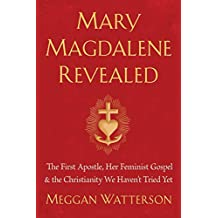 Mary Magdalene Revealed: The First Apostle, Her Feminist Gospel & the Christianity We Haven't Tried Yet (English Edition)