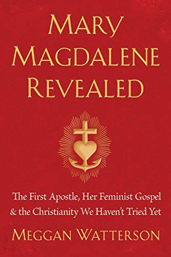Mary Magdalene Revealed: The First Apostle, Her Feminist Gospel & the Christianity We Haven't Tried Yet por Meggan Watterson