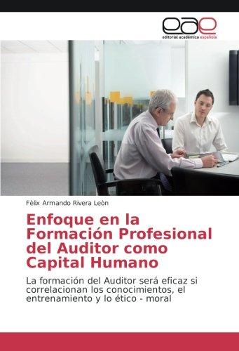 Enfoque en la Formación Profesional del Auditor como Capital Humano: La formación del Auditor será eficaz si correlacionan los conocimientos, el entrenamiento y lo ético - moral