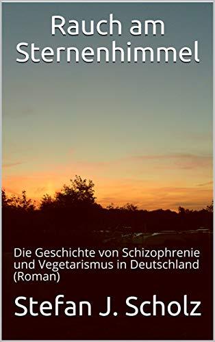 Rauch am Sternenhimmel: Die Geschichte von Schizophrenie und Vegetarismus in Deutschland (Roman)