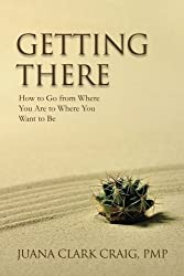 Getting There: How to Go From Where You Are to Where You Want to Be