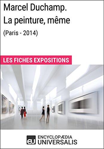 Marcel Duchamp. La peinture, même (Paris - 2014): Les Fiches Exposition d'Universalis