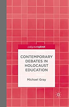 Contemporary Debates in Holocaust Education (Palgrave Pivot) by [Gray, M.]