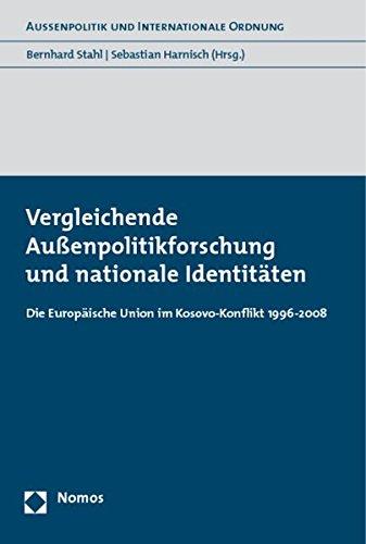 Vergleichende Außenpolitikforschung und nationale Identitäten: Die Europäische Union im Kosovo-Konflikt 1996-2008 (Aussenpolitik Und Internationale Ordnung)