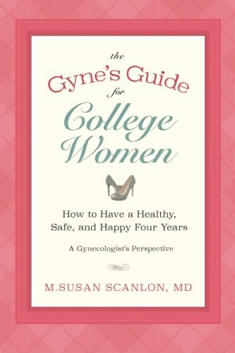 The Gyne's Guide for College Women: How to Have a Healthy, Safe, and Happy Four Years. A Gynecologist's Perspective by M. Susan Scanlon M.D. (2015-05-27)
