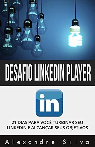 Desafio LinkedIn Player: 21 DIAS PARA VOCÊ TURBINAR SEU LINKEDIN E ALCANÇAR SEUS OBJETIVOS (Portuguese Edition) por Alexandre Silva