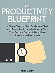 The Productivity Blueprint: A Simple Step-by-Step Guidebook Filled with Strategies and Hacks to Manage Your Time, Become Successful and Achieve Superhuman Productivity