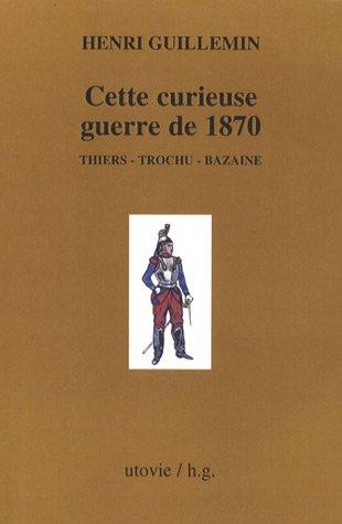 Les origines de La Commune, Tome 1 : Cette curieuse guerre de 1870, Thiers, Trochu, Bazaine