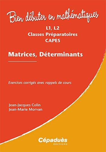 Matrices, Déterminants - Exercices corrigés avec rappels de cours - L1, L2, Classes Préparatoires, CAPES - Collection : Bien Débuter en Mathématiques