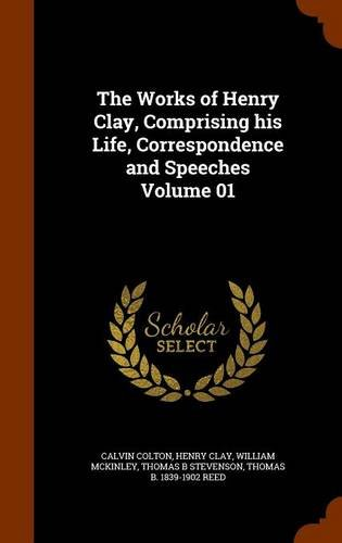 The Works of Henry Clay, Comprising his Life, Correspondence and Speeches Volume 01