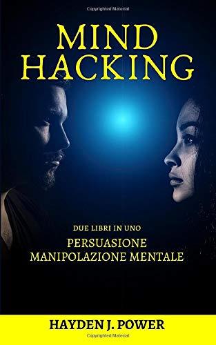 Mind Hacking: In viaggio nella mente. 2 libri in 1 (Persuasione, Principi e Tecniche - Manipolazione Mentale, Principi e Tecniche) Guida completa per curiosi, principianti e venditori.