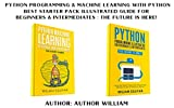#10: Python Programming & Machine Learning With Python: Best Starter Pack Illustrated Guide For Beginners & Intermediates : The Future Is Here!