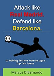 Attack Like Real Madrid. Defend Like Barcelona.: 10 Training Sessions From La Liga's Top Two Teams (English Edition)
