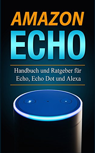 Amazon Echo: Handbuch und Ratgeber für  Echo, Echo Dot und Alexa
