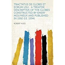 [Tractatus de Globis Et Eorum Usu: A Treatise Descriptive of the Globes Constructed by Emery Molyneux and Published in 1592 (i.e. 1594)] (By: Robert Hues) [published: January, 2012]