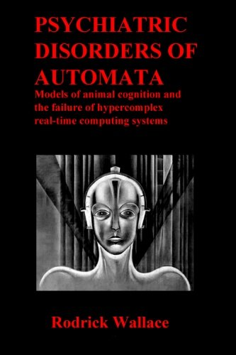 Psychiatric Disorders of Automata: Models of Animal Cognition and the Failure of Hypercomplex Real-time Computing Systems por Rodrick Wallace
