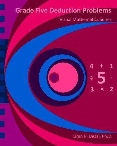 Grade Five Deduction Problems: Visual Mathematics Series by Kiran R. Desai Ph.D. (2013-08-09)
