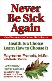 Never Be Sick Again: Health Is a Choice. Learn How to Choose It by Raymond Francis. Kester Cotton (With)