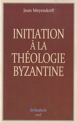 Initiation à la théologie byzantine : L'histoire et la doctrine par Jean Meyendorff
