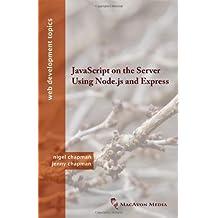 JavaScript on the Server Using Node.Js and Express (Web Development Topics) by Nigel Chapman (2013-02-28)