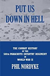 Put Us Down In Hell: The Combat History of the 508th Parachute Infantry Regiment in World War II by Phil Nordyke (2012-08-29)