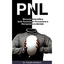 PNL: Manuale Scientifico delle Tecniche di Persuasione e Manipolazione Mentale: Come usare la Psicologia per Influenzare il Comportamento Umano (Italian Edition)