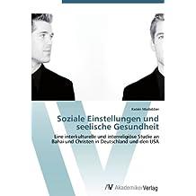 Soziale Einstellungen und seelische Gesundheit: Eine interkulturelle und interreligiöse Studie an Bahai und Christen in Deutschland und den USA