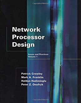 Network Processor Design: Issues and Practices (The Morgan Kaufmann Series in Computer Architecture and Design) by [Franklin, Mark A., Crowley, Patrick, Hadimioglu, Haldun, Onufryk, Peter Z.]